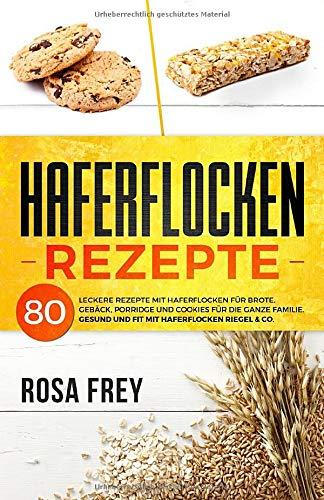 HAFERFLOCKEN REZEPTE: 80 leckere Rezepte mit Haferflocken für Brote, Gebäck, Porridge und Cookies für die ganze Familie. Gesund und Fit mit Haferflocken Riegel & Co. (Haferflocken Buch, Band 1)