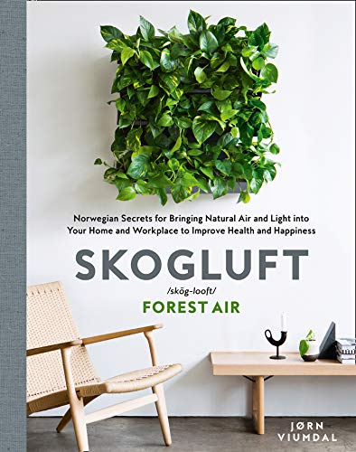 Skogluft (Forest Air): The Norwegian Secret to Bringing the Right Plants Indoors to Improve Your Health and Happiness