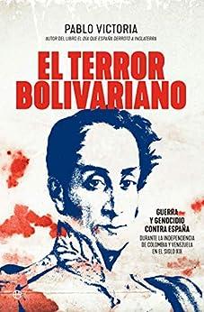 El terror bolivariano: Guerra y genocidio contra España durante la independencia de Colombia y Venezuela en el siglo XIX (Historia) PDF EPUB Gratis descargar completo