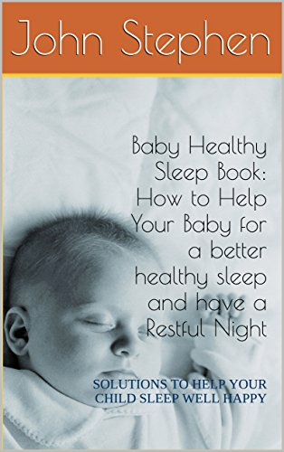 Baby Healthy Sleep Book: How to Help Your Baby for a better healthy sleep and have a Restful Night: SOLUTIONS TO HELP YOUR CHILD SLEEP WELL HAPPY (English Edition)
