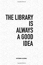 The Library Is Always A Good Idea: A 6x9 Inch Journal Diary Notebook With A Bold Text Font Slogan On A Matte Cover and 120 Blank Lined Pages