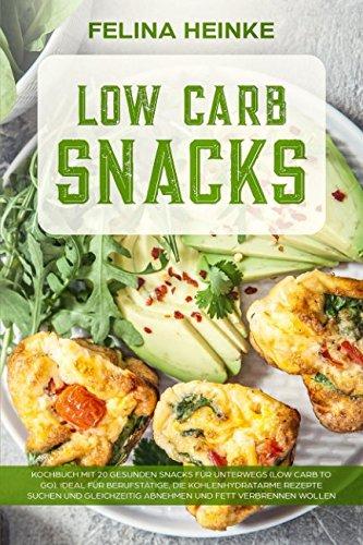 Low Carb Snacks: Kochbuch mit 20 gesunden Snacks für unterwegs (Low Carb to go). Ideal für Berufstätige, die kohlenhydratarme Rezepte suchen und gleichzeitig abnehmen und Fett verbrennen wollen
