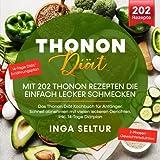 Thonon Diät – Mit 202 Thonon Rezepten die einfach lecker schmecken: Das Thonon Diät Kochbuch für Anfänger. Schnell abnehmen mit vielen leckeren...