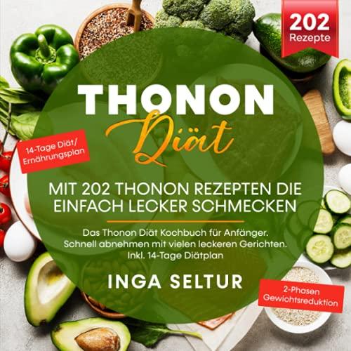 Thonon Diät – Mit 202 Thonon Rezepten die einfach lecker schmecken: Das Thonon Diät Kochbuch für Anfänger. Schnell abnehmen mit vielen leckeren Gerichten. Inkl. 14-Tage Diätplan
