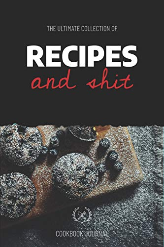 The Ultimate Collection Of Recipes And Shit Cookbook Journal: ~ Personal Journal for Men And Women to Write In As A Family Recipe Cookbook