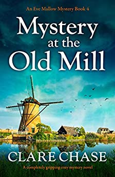 Mystery at the Old Mill: A completely gripping cozy mystery novel (An Eve Mallow Mystery Book 4) by [Clare Chase]