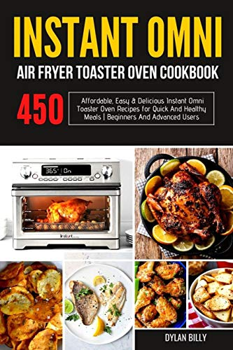 Instant Omni Air fryer Toaster Oven Cookbook: 450 Affordable, Easy & Delicious Instant Omni Toaster Oven Recipes for Quick and Healthy Meals | Beginners and Advanced Users