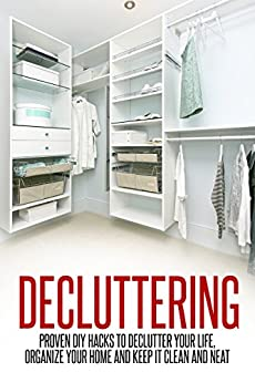 Decluttering: Proven DIY Hacks to Declutter Your Life, Organize Your Home and Keep it Clean and Neat (Decluttering and Organizing, Declutter Your Life, Decluttering Your Home) by [Elon Mitchell Jr.]