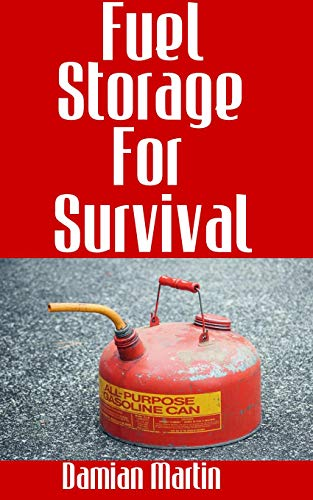 Fuel Storage For Survival : The Ultimate Step-By-Step Beginner's Survival Guide On How To Store Gasoline, Diesel, Kerosene, and Propane For Disaster Preparedness by [Damian  Martin]