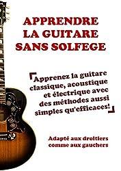 Apprendre la guitare sans solfège: Apprenez la guitare classique, acoustique et électrique avec des méthodes aussi simples qu\'efficaces! (French Edition)