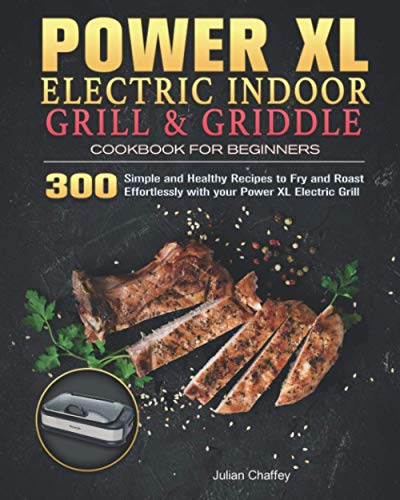 Power XL Electric Indoor Grill and Griddle Cookbook for Beginners: 300 Simple and Healthy Recipes to Fry and Roast Effortlessly with your Power XL Electric Grill