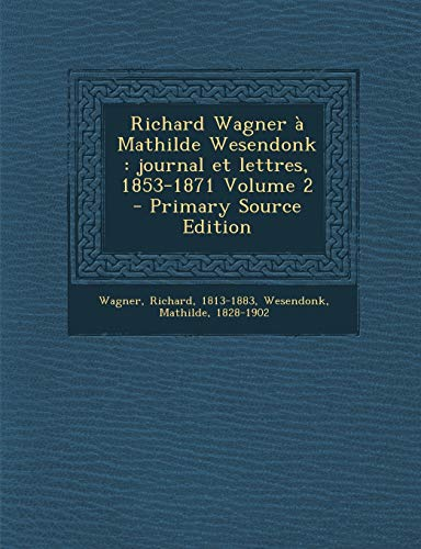Richard Wagner a Mathilde Wesendonk: Journal Et Lettres, 1853-1871 Volume 2 - Primary Source Edition