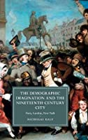 The Demographic Imagination and the Nineteenth-Century City: Paris, London, New York (Cambridge Studies in Nineteenth-Century Literature and Culture)