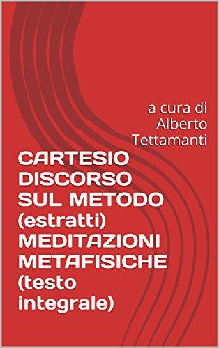 CARTESIO DISCORSO SUL METODO (estratti) MEDITAZIONI METAFISICHE (testo integrale): a cura di Alberto Tettamanti