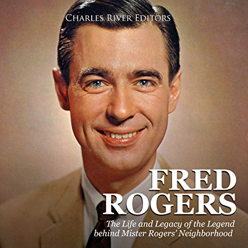Fred Rogers The Life And Legacy Of The Legend Behind Mister Rogers Neighborhood Audiobook Charles River Editors Audible Co Uk