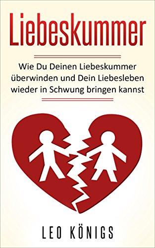 Liebeskummer: Wie Du Deinen Liebeskummer überwinden und Dein Liebesleben wieder in Schwung bringen...