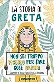 La storia di Greta. Non sei troppo piccolo per fare cose grandi. La biografia non ufficial...