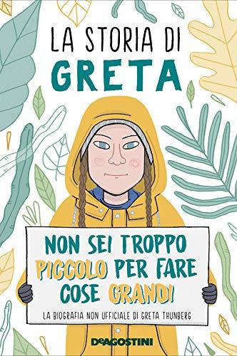 La storia di Greta. Non sei troppo piccolo per fare cose grandi. La biografia non ufficiale di Greta Thunberg