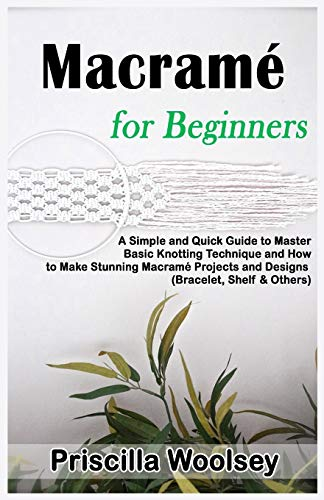 Macramé for Beginners: A Simple and Quick Guide to Master Basic Knotting Technique and How to Make Stunning Macramé Projects and Designs (Bracelet, Shelf & Others)