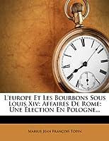 L'Europe Et Les Bourbons Sous Louis XIV: Affaires de Rome: Une Élection En Pologne...