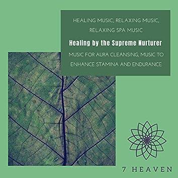 Healing By The Supreme Nurturer (Healing Music, Relaxing Music, Relaxing Spa Music, Music For Aura Cleansing, Music To Enhance Stamina And Endurance)