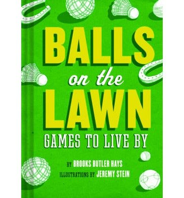 [(Balls on the Lawn: A Cultural History and How-to Guide Through the Ganut of Great Lawn Games, Fron Horseshoes to Lawn Bowling)] [ By (author) Brooke Butler Hayes, Illustrated by Jeremy Stein ] [April, 2014]
