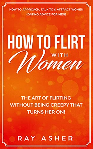 How to Flirt with Women: The Art of Flirting Without Being Creepy That Turns Her On! How to Approach, Talk to & Attract Women (Dating Advice for Men) (English Edition)