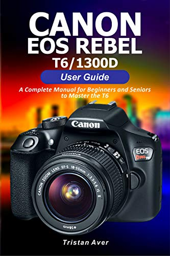 Canon EOS Rebel T6/1300D User Guide: A Complete Manual for Beginners and Seniors to Master the T6 (English Edition)