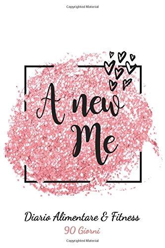 A New Me: Diario Alimentare e Fitness 90 Giorni: Personal planner per alimentazione e attività fisica per raggiungere il benessere psicofisico in 90 giorni