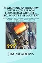 Beginning Astronomy with a Celestron Equatorial Mount ... So, what's the matter?: Practical solutions to questions when  starting Astronomy with an ... Astronomy ... So, what's the matter?)