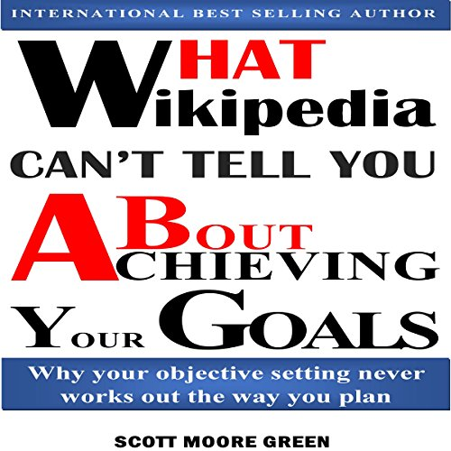 What Wikipedia Can't Tell You about Achieving Your Goals     Why Your Objective Setting Never Works out the Way You Plan              By:                                                                                                                                 Scott Moore Green                               Narrated by:                                                                                                                                 Trevor Clinger                      Length: 1 hr and 50 mins     4 ratings     Overall 5.0