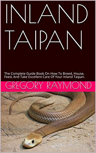 INLAND TAIPAN: The Complete Guide Book On How To Breed, House, Feed, And Take Excellent Care Of Your Inland Taipan. (English Edition)