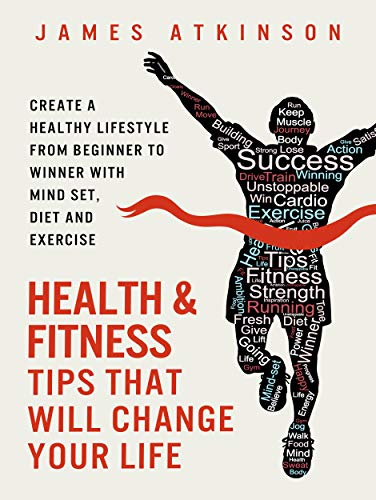 Amazon Com Health And Fitness Tips That Will Change Your Life Create A Healthy Lifestyle From Beginner To Winner With Mind Set Diet And Exercise Habits Home Workout Weight Loss Success Book 2