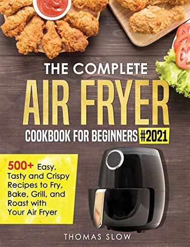 The Complete Air Fryer Cookbook for Beginners #2021: 500+ Easy, Tasty and Crispy Recipes to Fry, Bake, Grill, and Roast with Your Air Fryer