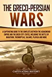 The Greco-Persian Wars: A Captivating Guide to the Conflicts Between the Achaemenid Empire and the Greek City-States, Including the Battle of ... Plataea, and More (Captivating History)