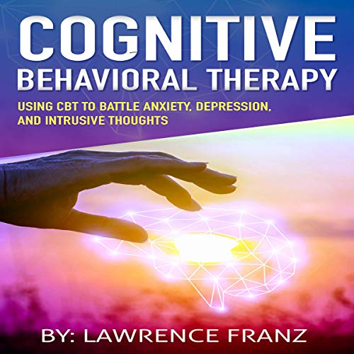 Cognitive Behavioral Therapy: Using CBT to Battle Anxiety, Depression, and Intrusive Thoughts audiobook cover art