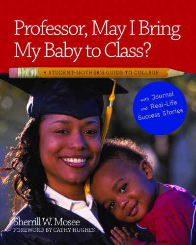 Professor, May I Bring My Baby to Class?: A Student Mother's Guide to College