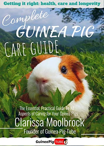 Complete Guinea Pig Care Guide: The Essential, Practical Guide To All Aspects of Caring for Your Guinea Pigs