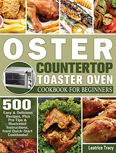 Oster Countertop Toaster Oven Cookbook for Beginners: 500 Easy & Delicious Recipes, Plus Pro Tips & Illustrated Instructions, from Quick-Start Cookbooks!