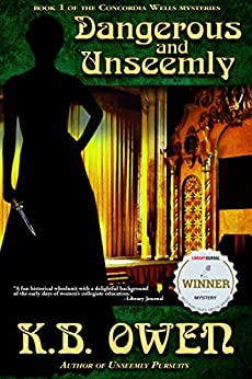 Dangerous and Unseemly: A women's college historical murder mystery (The Concordia Wells Mysteries Book 1) by [K.B. Owen]
