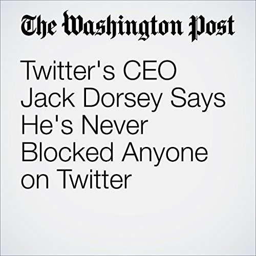 Twitter's CEO Jack Dorsey Says He's Never Blocked Anyone on Twitter cover art