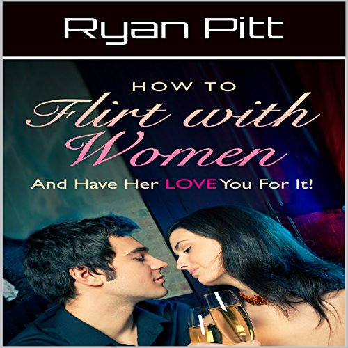 How to Flirt with Women and Have Her Love You for It audiobook cover art