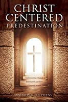 Christ-Centered Predestination: Understanding Classical Arminianism and How Calvinism Strayed