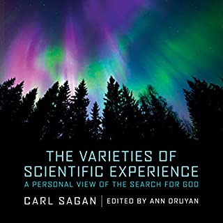 The Varieties of Scientific Experience     A Personal View of the Search for God              By:                                                                                                                                 Carl Sagan,                                                                                        Ann Druyan - editor                               Narrated by:                                                                                                                                 Adrienne C. Moore,                                                                                        Ann Druyan                      Length: 7 hrs and 34 mins     4 ratings     Overall 5.0