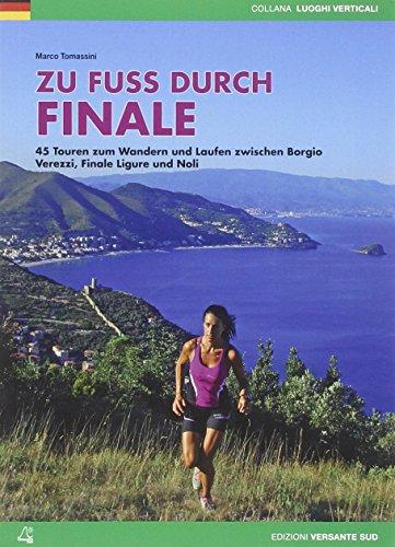 Zu Fuß durch Finale: 45 Touren zum Wandern und Laufen zwischen Borgio Verezzi, Finale Ligure und Noli