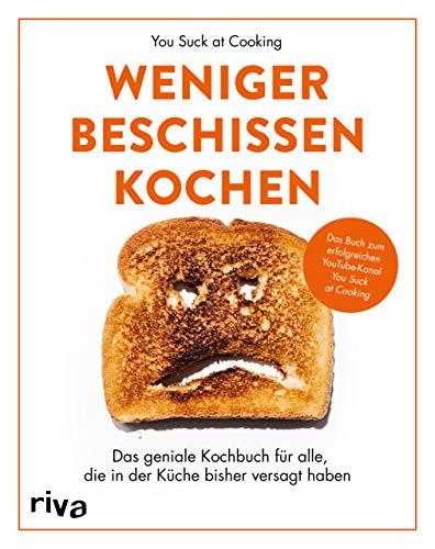 Weniger beschissen kochen: Das geniale Kochbuch für alle, die in der Küche bisher versagt haben. Das Buch zum erfolgreichen YouTube-Kanal »You Suck at Cooking«
