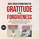 Bible-Based Affirmations for Gratitude and Forgiveness: Learn to be forgiving and thankful as you build resilience with affirmations based on the Book of Life; add them to your diaries and projects