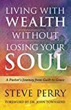 Living With Wealth Without Losing Your Soul: A Pastors Journey from Guilt to Grace