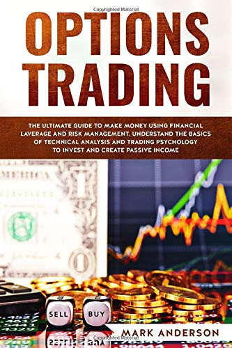 Options Trading: The Ultimate Guide to Make Money Using Financial Leverage and Risk Management. Understand the Basics of Technical Analysis and ... Invest and Create Passive Income (1, Band 6)