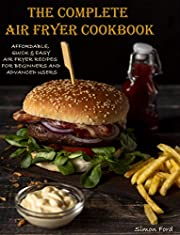 THE COMPLETE AIR FRYER COOKBOOK: AFFORDABLE, QUICK & EASY AIR FRYER RECIPES FOR BEGINNERS AND ADVANCED USERS.